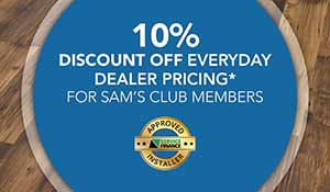10% discount off everyday dealer pricing. For Sam's Club Members. Approved Installer